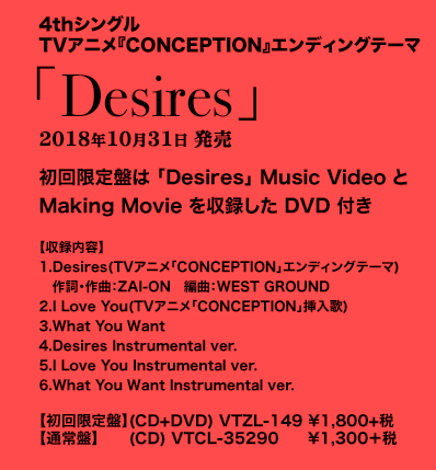 4thシングル TVアニメ「CONCEPTION」エンディングテーマ 「Desires」10月31日発売 初回限定盤は「Desires」Music VideoとMaking Movieを収録したDVD付き 【収録内容】1.	Desires(TVアニメ「CONCEPTION」エンディングテーマ) 作詞・作曲:ZAI-ON 編曲:WEST GROUND 2.I Love You(TVアニメ「CONCEPTION」挿入歌) 3.What You Want 4.Desires Instrumental ver. 5.I Love You Instrumental ver. 6.What You Want Instrumental ver.【初回限定盤】(CD+DVD) VTZL-149 \1,800+税 【通常盤】(CD) VTCL-35290 \1,300+税